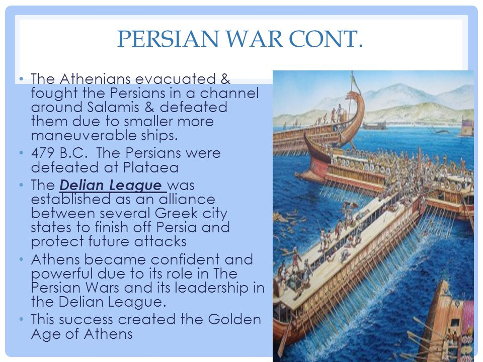 PERSIAN WAR CONT. The Athenians evacuated & fought the Persians in a channel around Salamis & defeated them due to smaller more maneuverable ships. 47