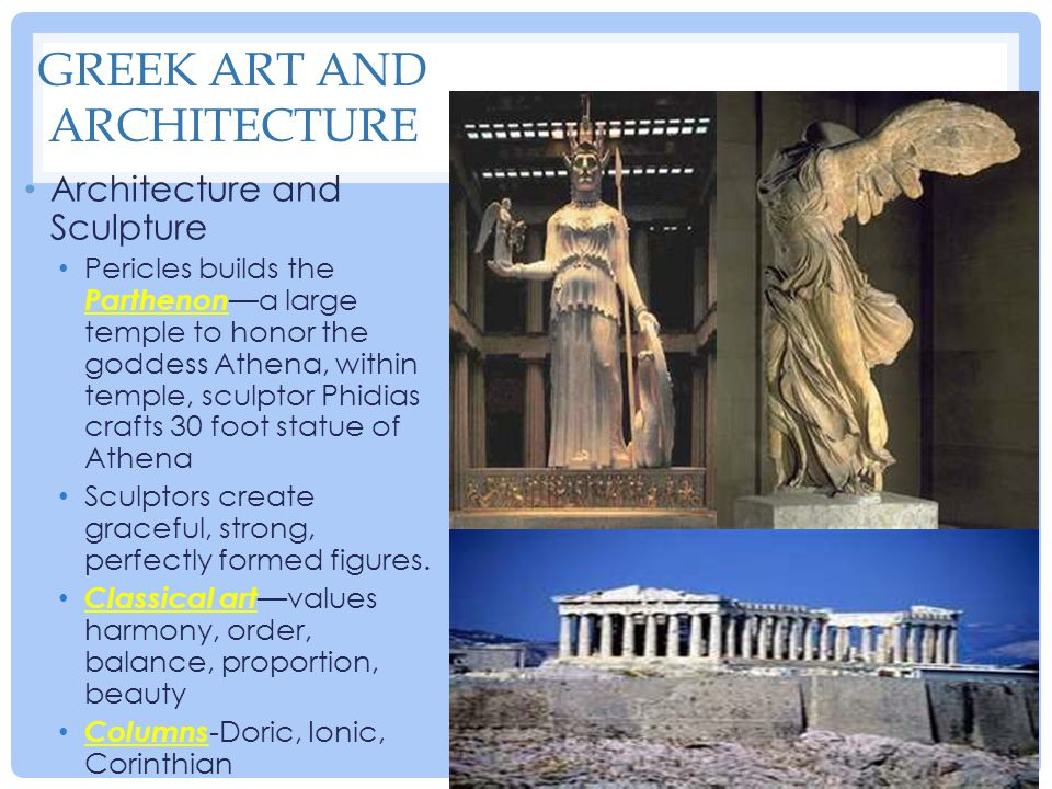 GREEK ART AND ARCHITECTURE Architecture and Sculpture Pericles builds the Parthenon —a large temple to honor the goddess Athena, within temple, sculpt