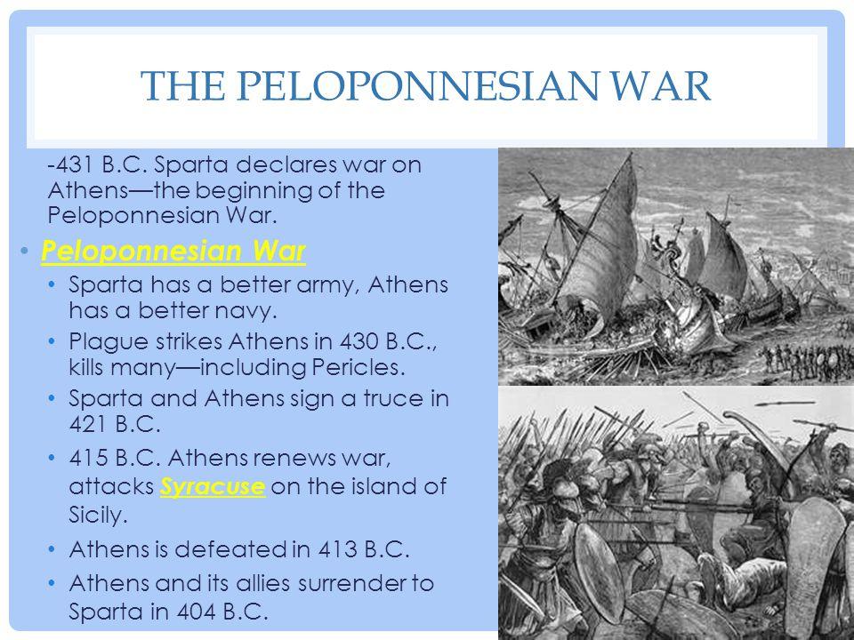 THE PELOPONNESIAN WAR -431 B.C. Sparta declares war on Athens—the beginning of the Peloponnesian War. Peloponnesian War Sparta has a better army, Athe