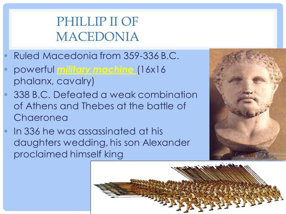 PHILLIP II OF MACEDONIA Ruled Macedonia from 359-336 B.C. powerful military machine (16x16 phalanx, cavalry) 338 B.C. Defeated a weak combination of A