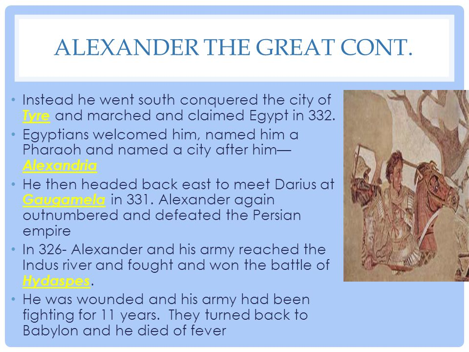 ALEXANDER THE GREAT CONT. Instead he went south conquered the city of Tyre and marched and claimed Egypt in 332. Egyptians welcomed him, named him a P