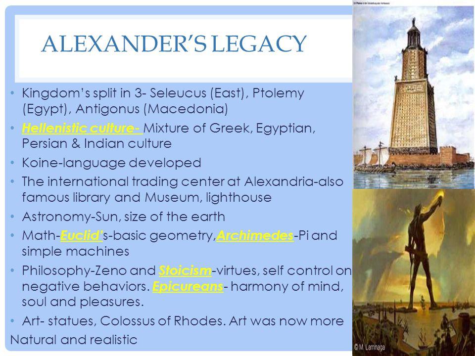 ALEXANDER'S LEGACY Kingdom's split in 3- Seleucus (East), Ptolemy (Egypt), Antigonus (Macedonia) Hellenistic culture- Mixture of Greek, Egyptian, Pers