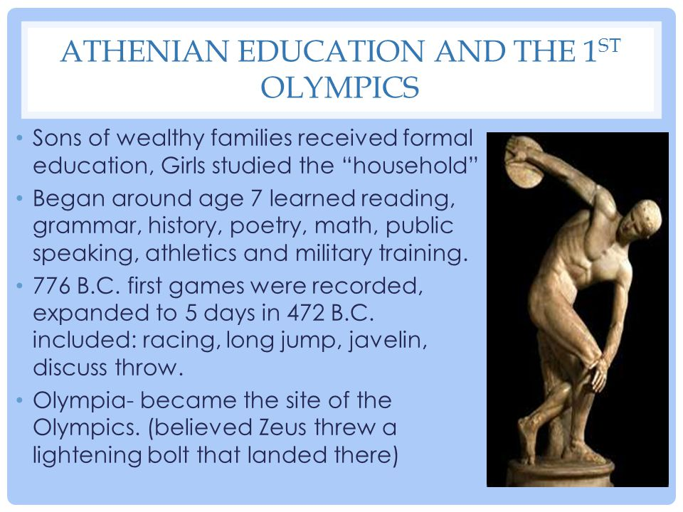 """ATHENIAN EDUCATION AND THE 1 ST OLYMPICS Sons of wealthy families received formal education, Girls studied the """"household"""" Began around age 7 learned"""