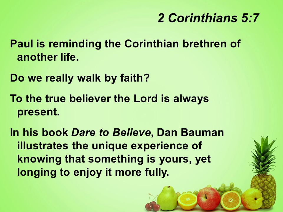 2 Corinthians 5:7 Paul is reminding the Corinthian brethren of another life.
