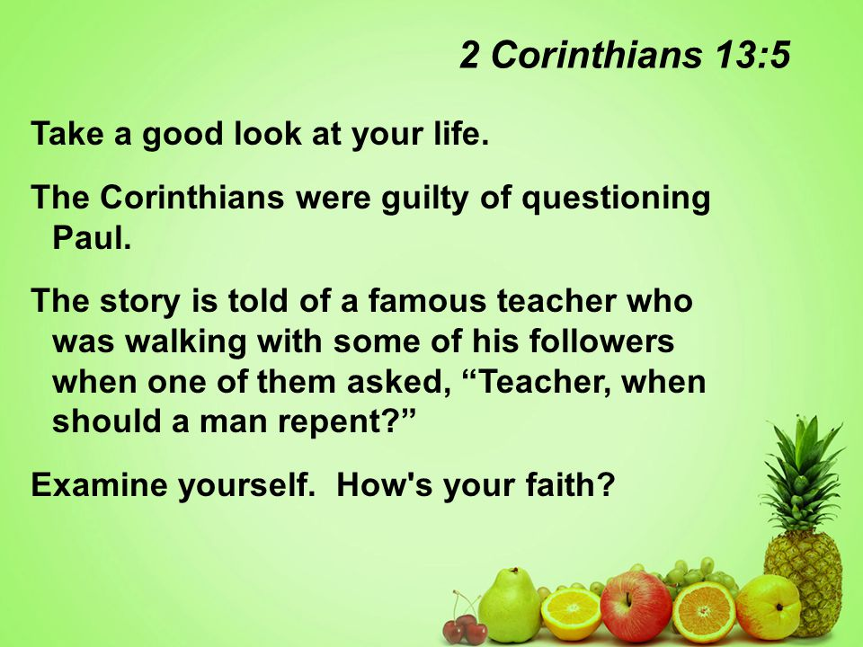 2 Corinthians 13:5 Take a good look at your life. The Corinthians were guilty of questioning Paul.
