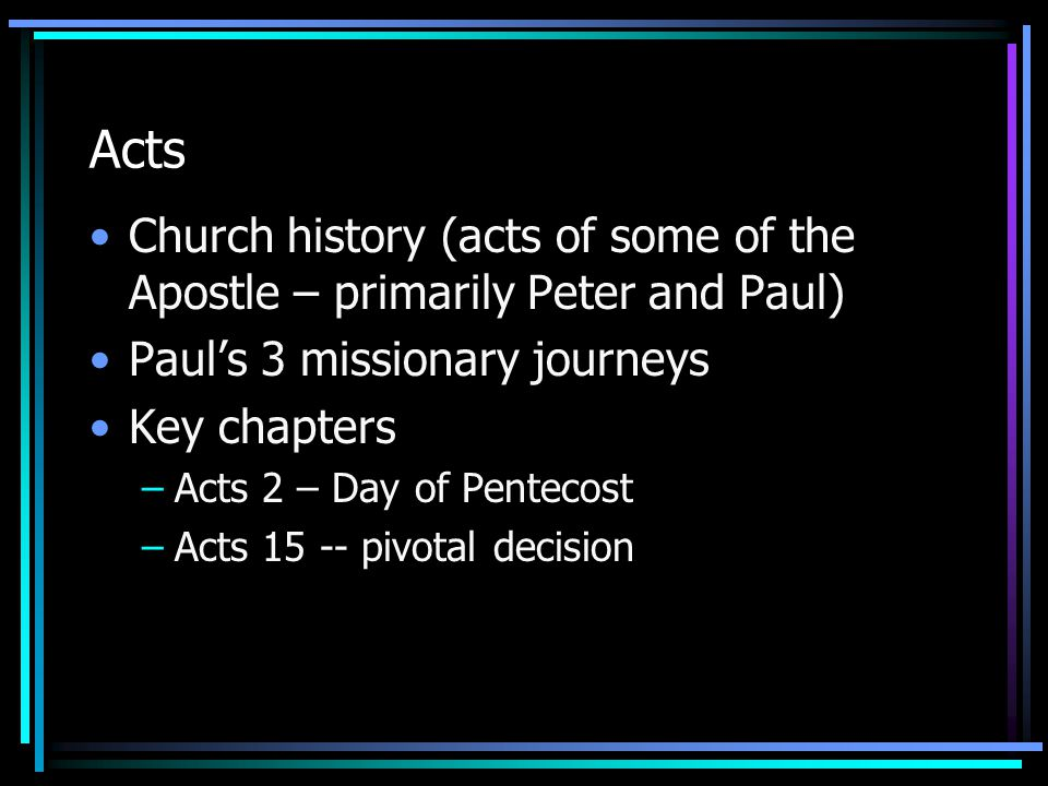 Acts Church history (acts of some of the Apostle – primarily Peter and Paul) Paul's 3 missionary journeys Key chapters –Acts 2 – Day of Pentecost –Act