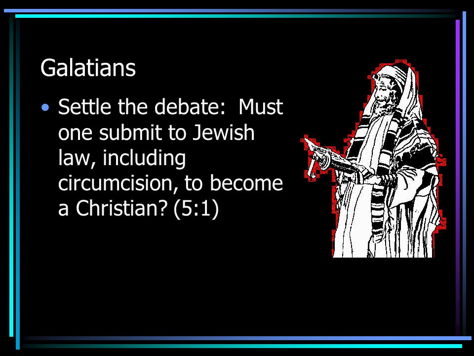 Galatians Settle the debate: Must one submit to Jewish law, including circumcision, to become a Christian? (5:1)