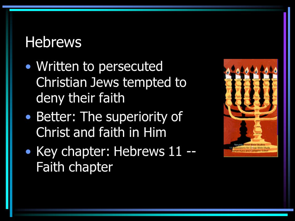 Hebrews Written to persecuted Christian Jews tempted to deny their faith Better: The superiority of Christ and faith in Him Key chapter: Hebrews 11 --