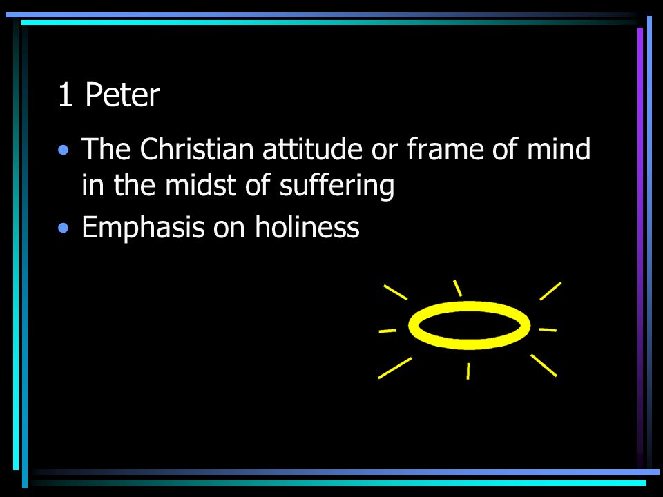 1 Peter The Christian attitude or frame of mind in the midst of suffering Emphasis on holiness