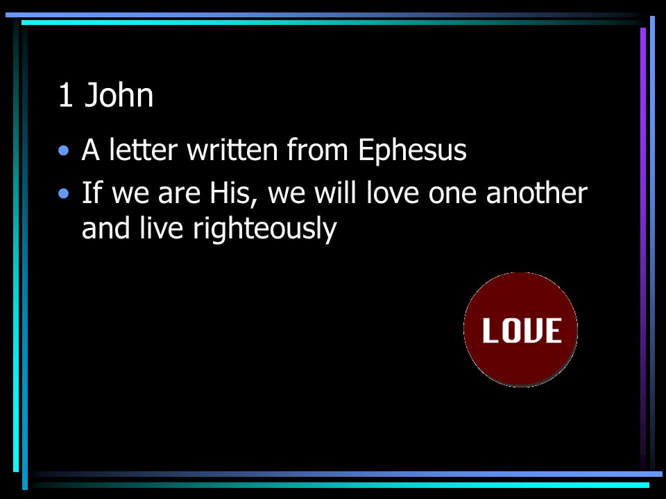 1 John A letter written from Ephesus If we are His, we will love one another and live righteously