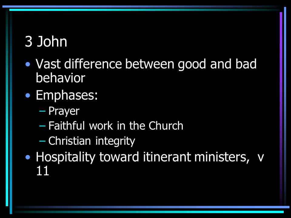 3 John Vast difference between good and bad behavior Emphases: –Prayer –Faithful work in the Church –Christian integrity Hospitality toward itinerant