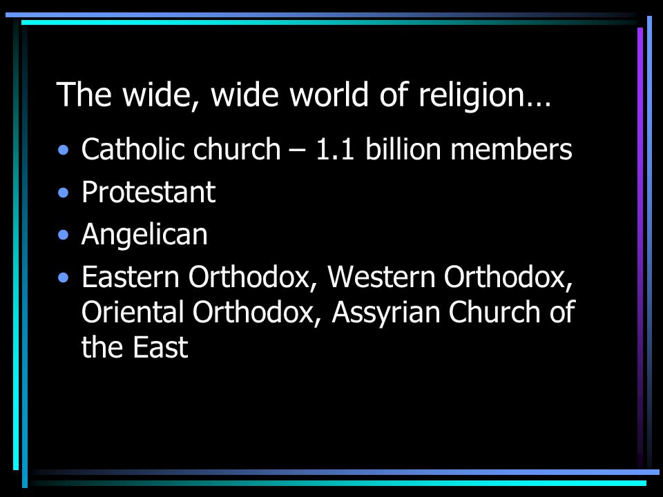 The wide, wide world of religion… Catholic church – 1.1 billion members Protestant Angelican Eastern Orthodox, Western Orthodox, Oriental Orthodox, As