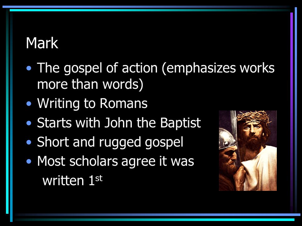 Mark The gospel of action (emphasizes works more than words) Writing to Romans Starts with John the Baptist Short and rugged gospel Most scholars agre