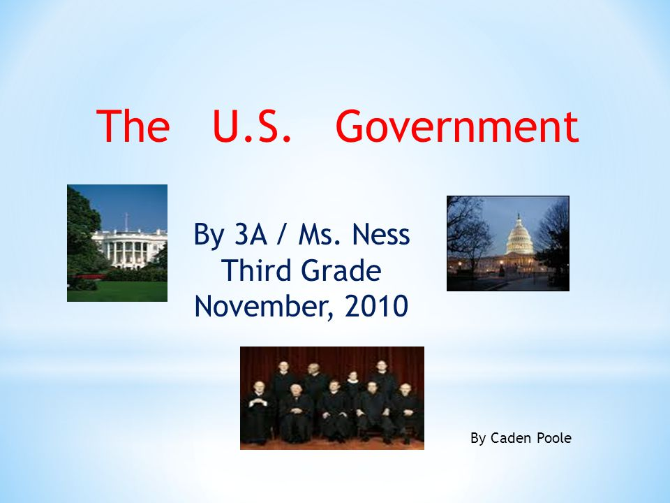The U.S. Government By 3A / Ms. Ness Third Grade November, 2010 By Caden Poole