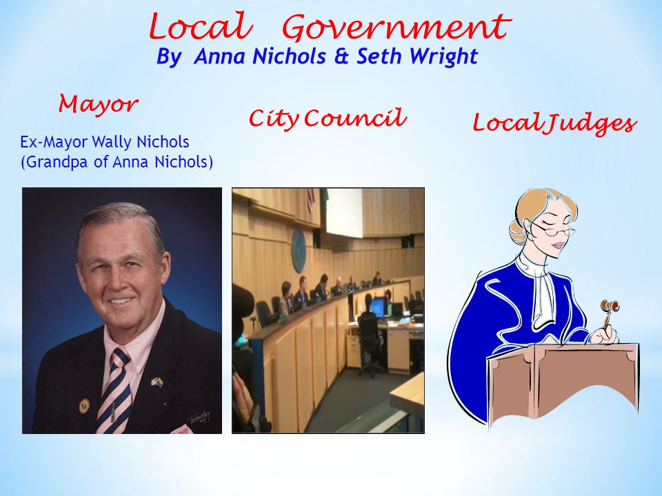 Local Government Mayor City Council By Anna Nichols & Seth Wright Ex-Mayor Wally Nichols (Grandpa of Anna Nichols) Local Judges
