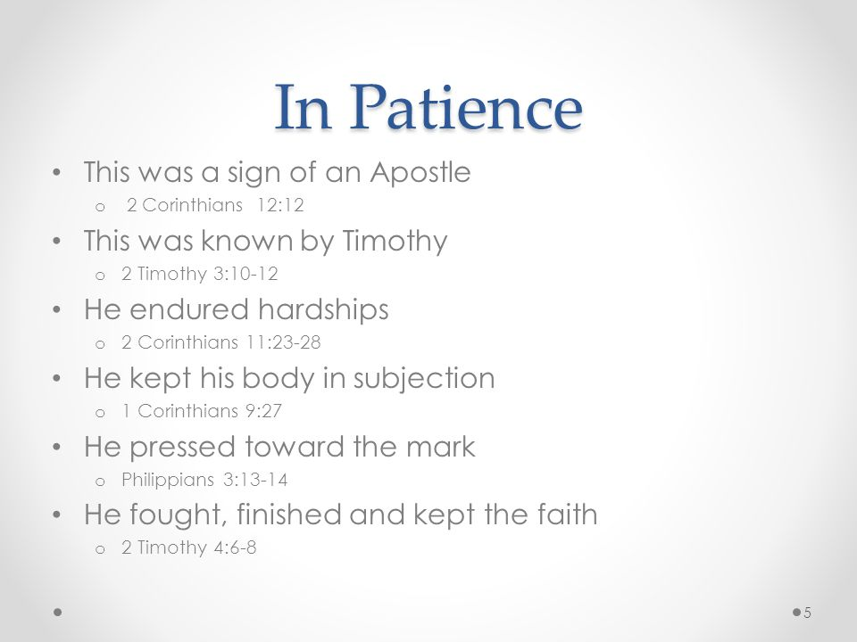 In Patience This was a sign of an Apostle o 2 Corinthians 12:12 This was known by Timothy o 2 Timothy 3:10-12 He endured hardships o 2 Corinthians 11:23-28 He kept his body in subjection o 1 Corinthians 9:27 He pressed toward the mark o Philippians 3:13-14 He fought, finished and kept the faith o 2 Timothy 4:6-8 5