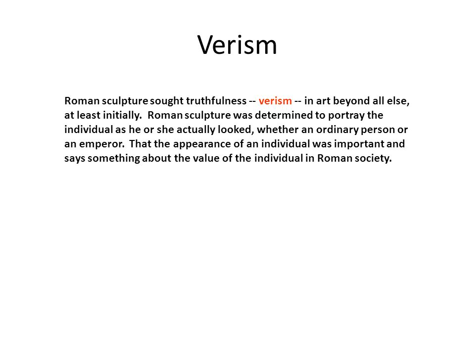 Verism Roman sculpture sought truthfulness -- verism -- in art beyond all else, at least initially.