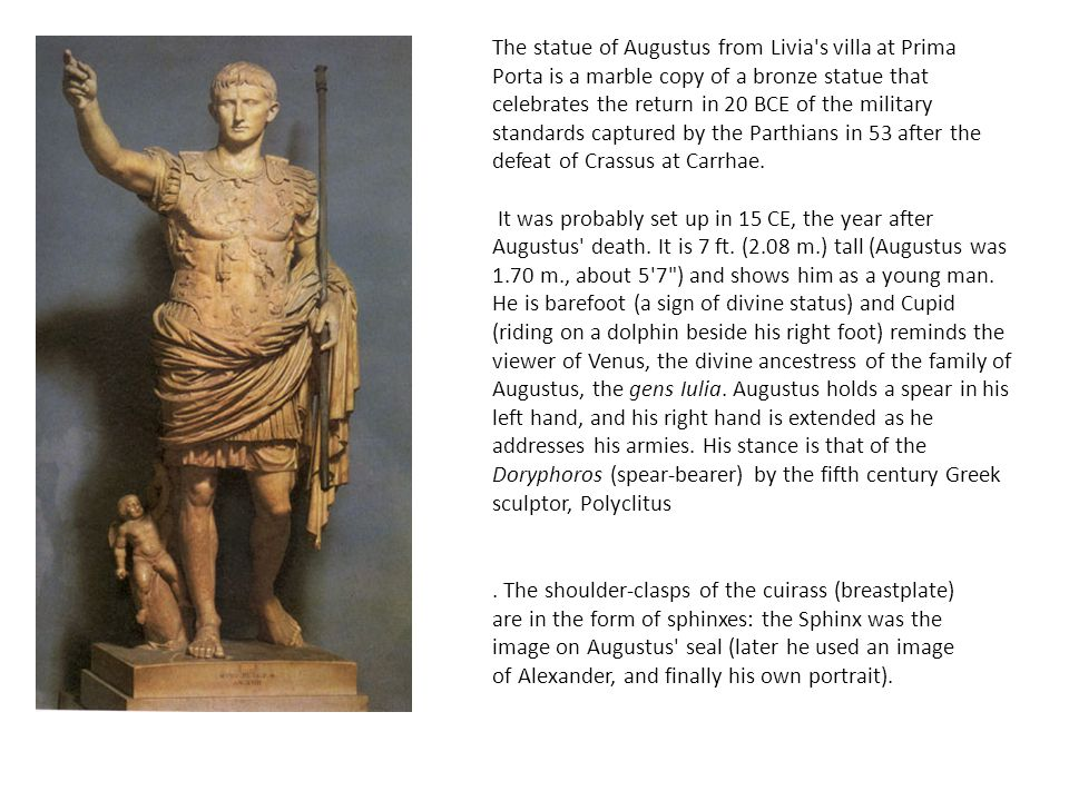 The statue of Augustus from Livia s villa at Prima Porta is a marble copy of a bronze statue that celebrates the return in 20 BCE of the military standards captured by the Parthians in 53 after the defeat of Crassus at Carrhae.