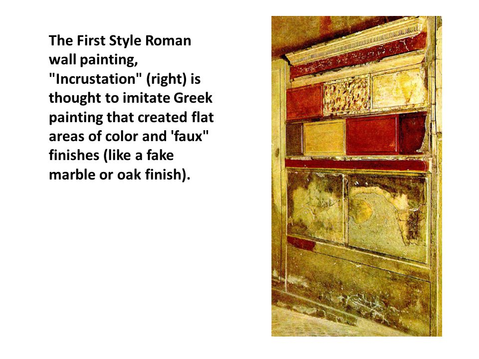 The First Style Roman wall painting, Incrustation (right) is thought to imitate Greek painting that created flat areas of color and faux finishes (like a fake marble or oak finish).