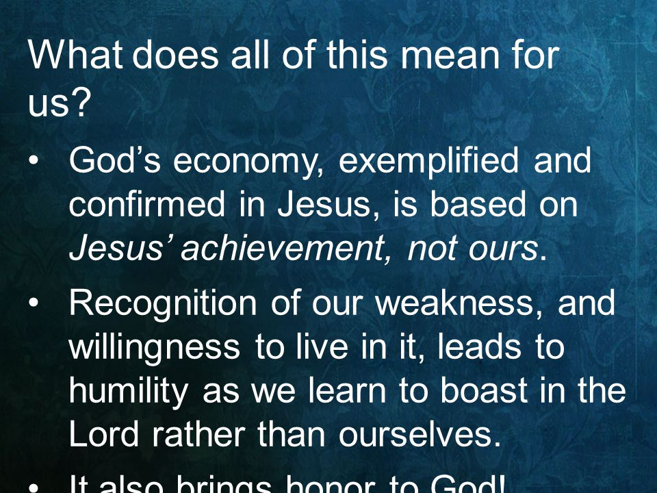 What does all of this mean for us? God's economy, exemplified and confirmed in Jesus, is based on Jesus' achievement, not ours. Recognition of our wea