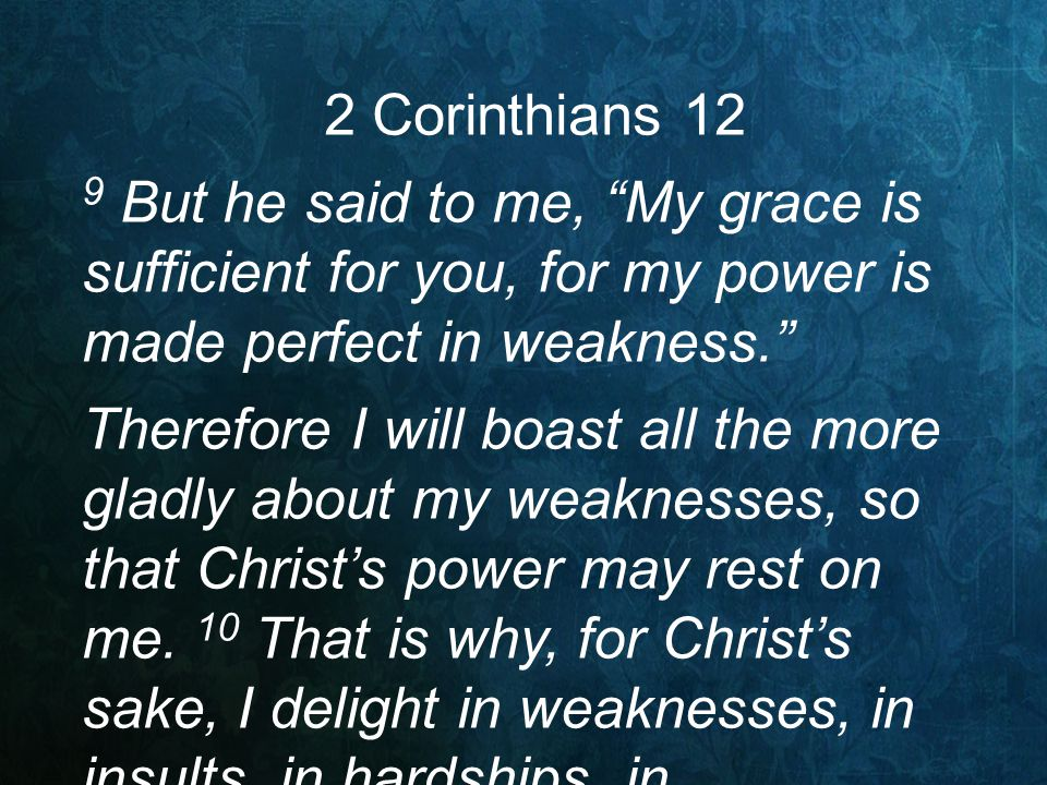 "2 Corinthians 12 9 But he said to me, ""My grace is sufficient for you, for my power is made perfect in weakness."" Therefore I will boast all the more"