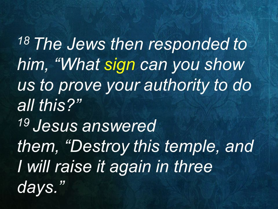 "18 The Jews then responded to him, ""What sign can you show us to prove your authority to do all this?"" 19 Jesus answered them, ""Destroy this temple, a"