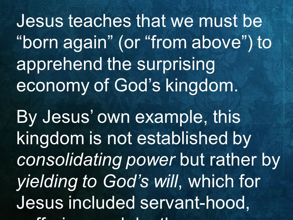 "Jesus teaches that we must be ""born again"" (or ""from above"") to apprehend the surprising economy of God's kingdom. By Jesus' own example, this kingdom"