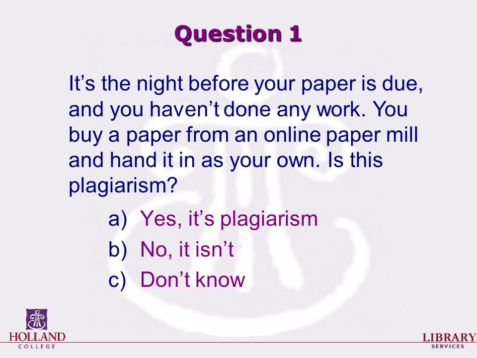 Question 1 a)Yes, it's plagiarism b)No, it isn't c)Don't know It's the night before your paper is due, and you haven't done any work.