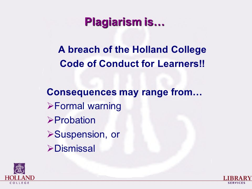 Plagiarism is… A breach of the Holland College Code of Conduct for Learners!.