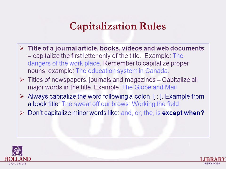 Capitalization Rules  Title of a journal article, books, videos and web documents – capitalize the first letter only of the title. Example: The dange