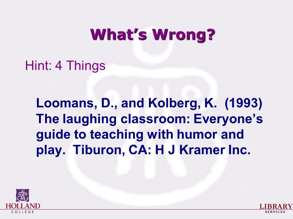 What's Wrong? Hint: 4 Things Loomans, D., and Kolberg, K. (1993) The laughing classroom: Everyone's guide to teaching with humor and play. Tiburon, CA