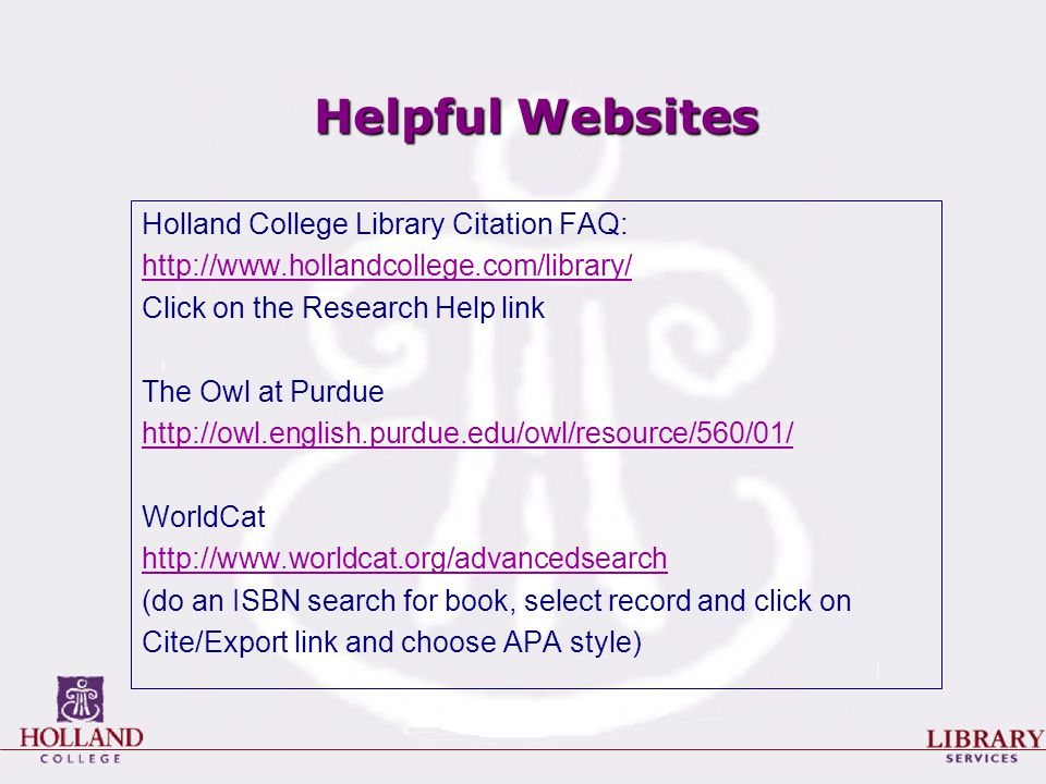 Helpful Websites Holland College Library Citation FAQ: http://www.hollandcollege.com/library/ Click on the Research Help link The Owl at Purdue http://owl.english.purdue.edu/owl/resource/560/01/ WorldCat http://www.worldcat.org/advancedsearch (do an ISBN search for book, select record and click on Cite/Export link and choose APA style)