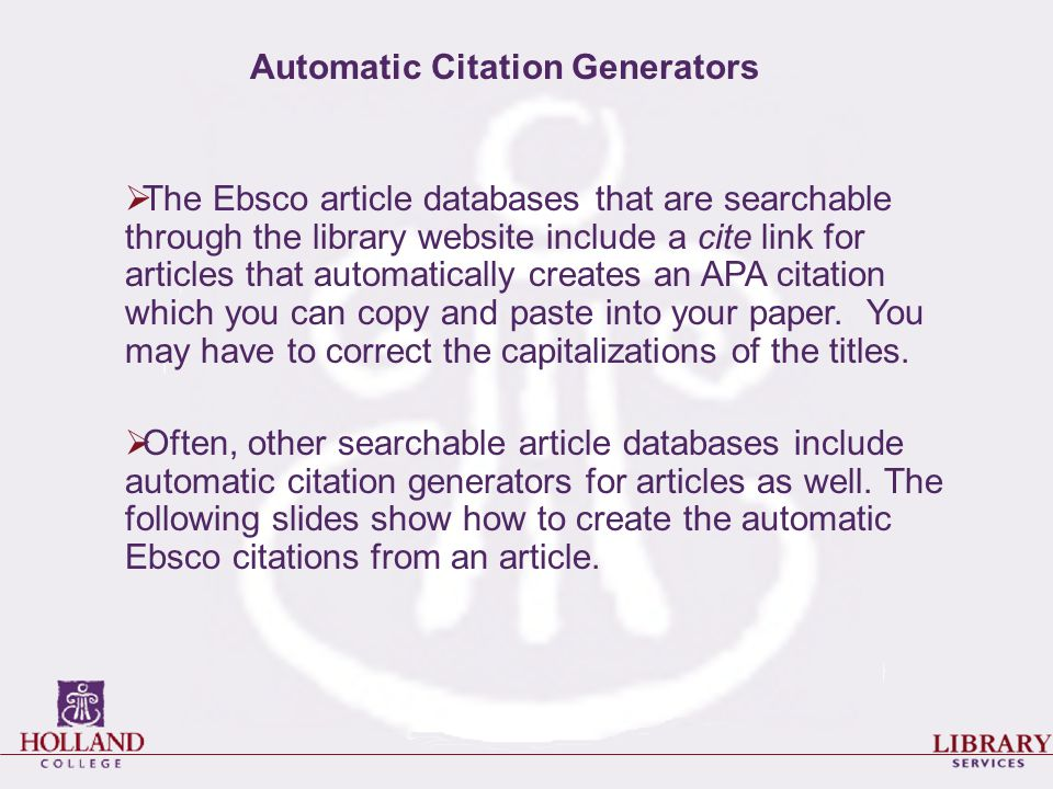  The Ebsco article databases that are searchable through the library website include a cite link for articles that automatically creates an APA citat