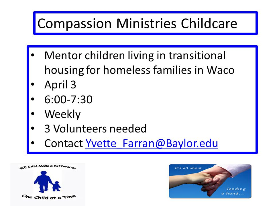 Compassion Ministries Childcare Mentor children living in transitional housing for homeless families in Waco April 3 6:00-7:30 Weekly 3 Volunteers needed Contact Yvette_Farran@Baylor.eduYvette_Farran@Baylor.edu