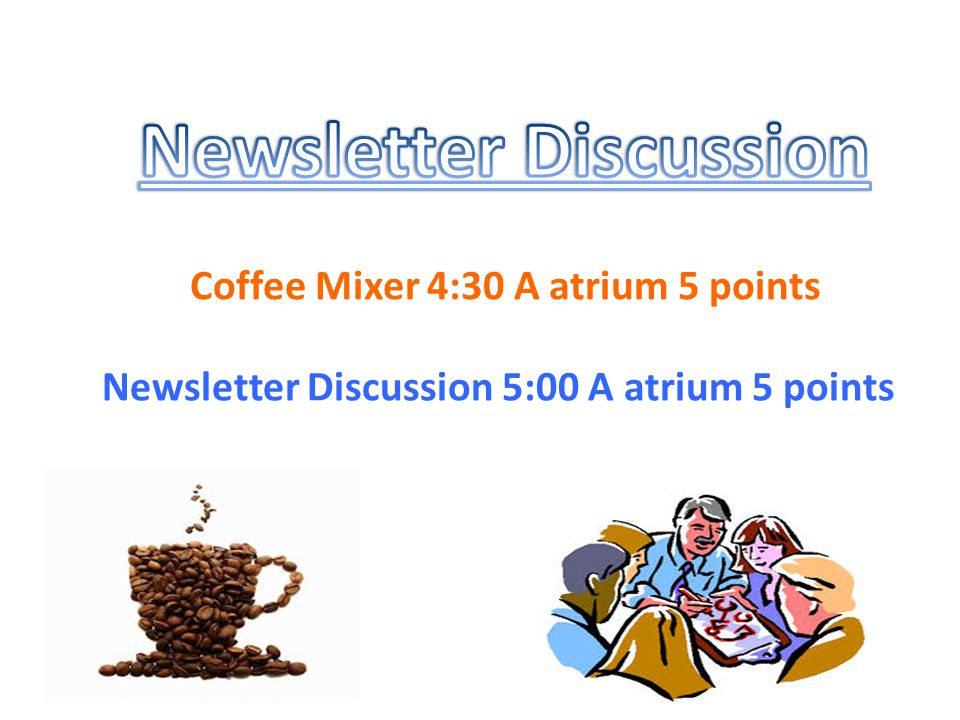 Coffee Mixer 4:30 A atrium 5 points Newsletter Discussion 5:00 A atrium 5 points