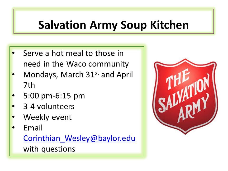 Salvation Army Soup Kitchen Serve a hot meal to those in need in the Waco community Mondays, March 31 st and April 7th 5:00 pm-6:15 pm 3-4 volunteers Weekly event Email Corinthian_Wesley@baylor.edu with questions Corinthian_Wesley@baylor.edu