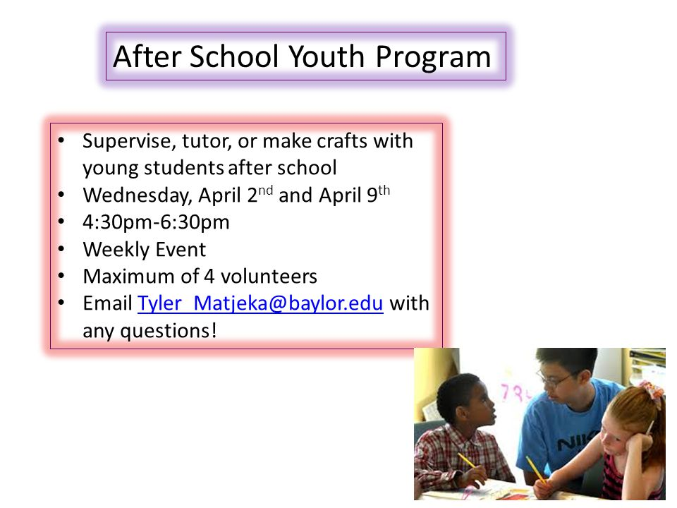 After School Youth Program Supervise, tutor, or make crafts with young students after school Wednesday, April 2 nd and April 9 th 4:30pm-6:30pm Weekly Event Maximum of 4 volunteers Email Tyler_Matjeka@baylor.edu with any questions!Tyler_Matjeka@baylor.edu
