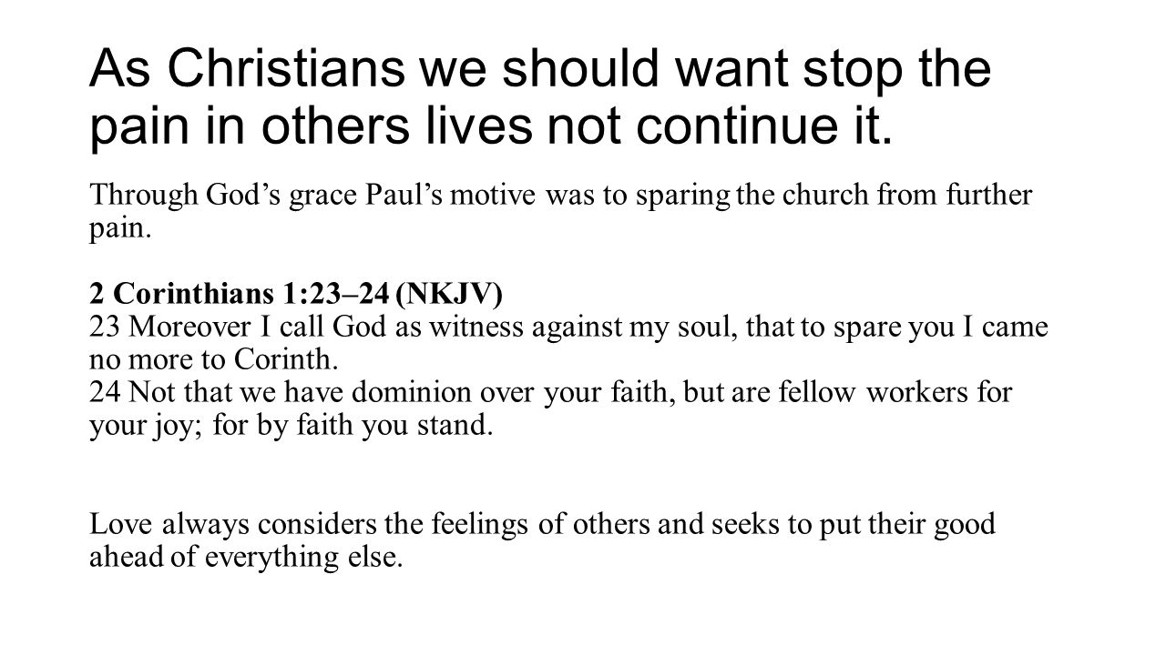 As Christians we should want stop the pain in others lives not continue it. Through God's grace Paul's motive was to sparing the church from further p