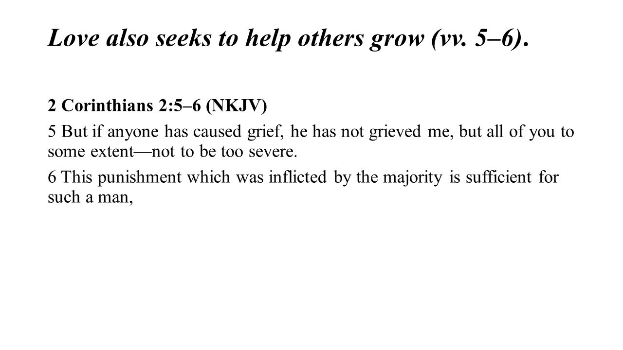 Love also seeks to help others grow (vv. 5–6). 2 Corinthians 2:5–6 (NKJV) 5 But if anyone has caused grief, he has not grieved me, but all of you to s