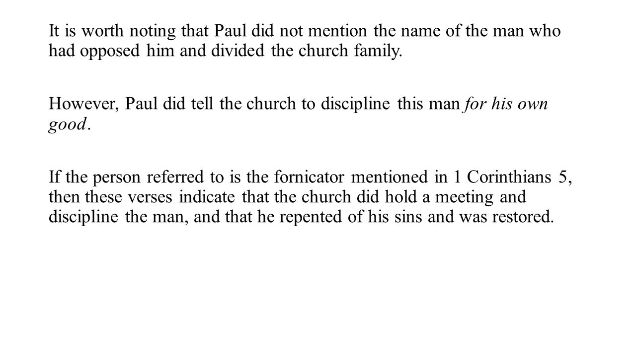 It is worth noting that Paul did not mention the name of the man who had opposed him and divided the church family. However, Paul did tell the church