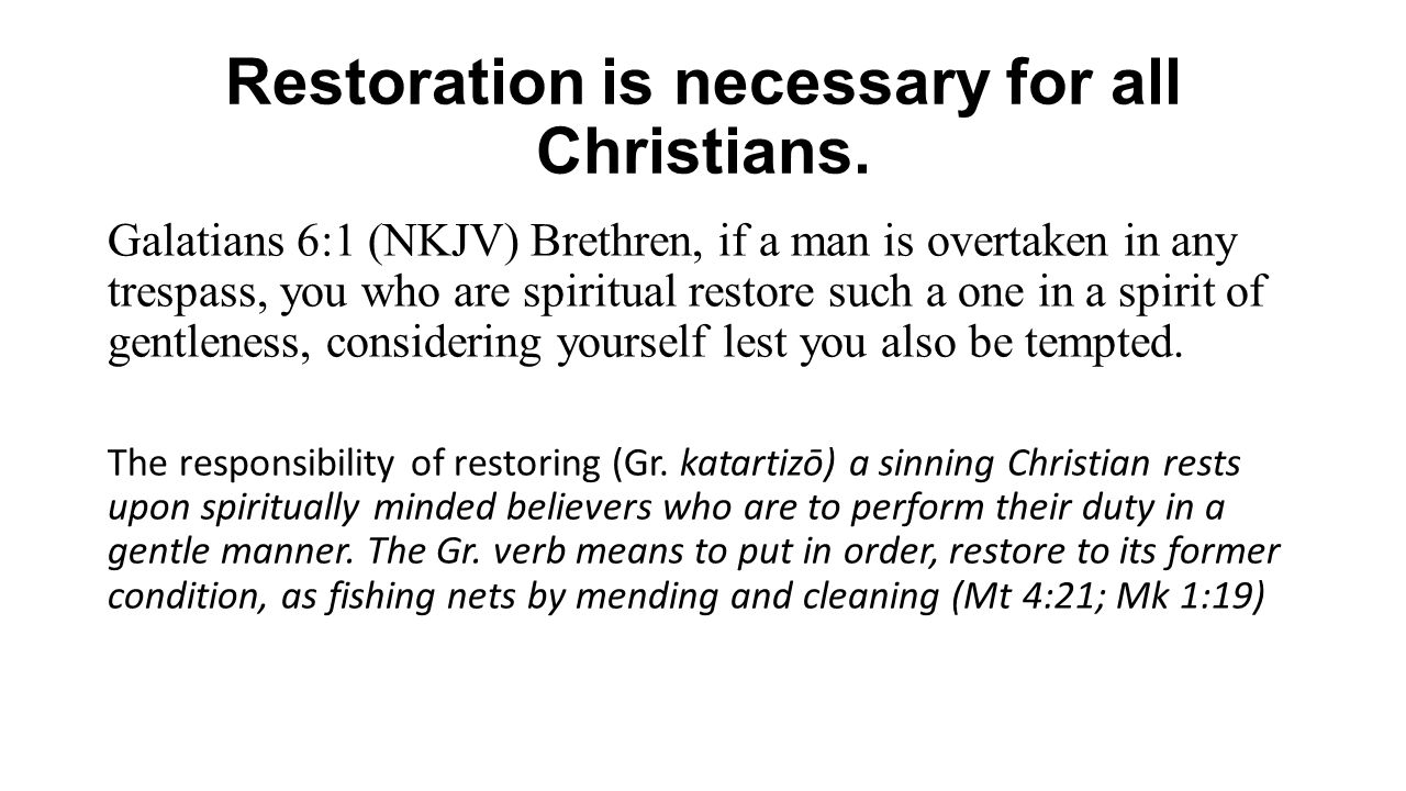 Restoration is necessary for all Christians. Galatians 6:1 (NKJV) Brethren, if a man is overtaken in any trespass, you who are spiritual restore such