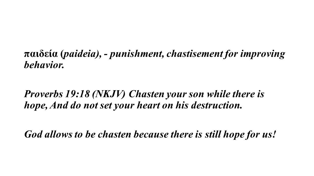 παιδεία (paideia), - punishment, chastisement for improving behavior. Proverbs 19:18 (NKJV) Chasten your son while there is hope, And do not set your
