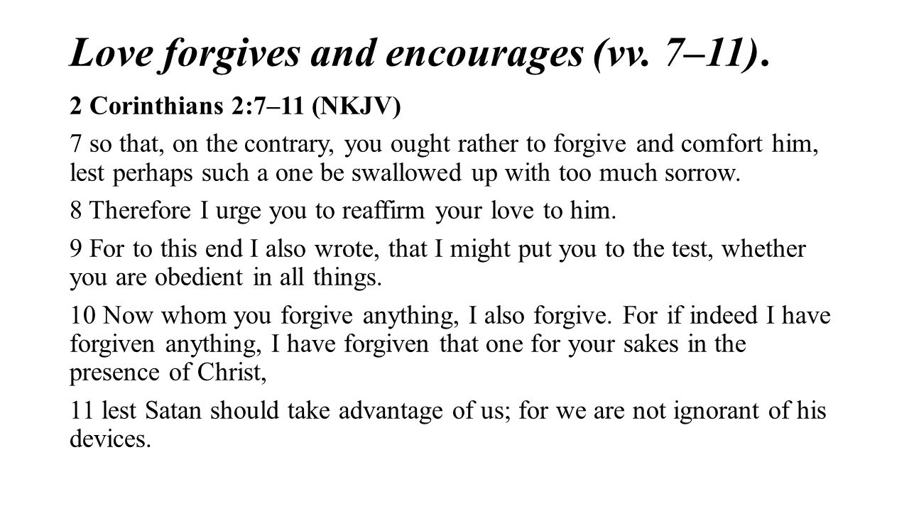 Love forgives and encourages (vv. 7–11). 2 Corinthians 2:7–11 (NKJV) 7 so that, on the contrary, you ought rather to forgive and comfort him, lest per