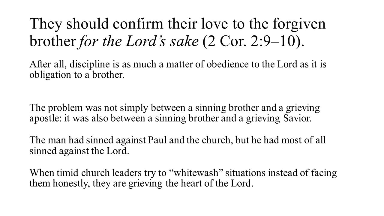 They should confirm their love to the forgiven brother for the Lord's sake (2 Cor. 2:9–10). After all, discipline is as much a matter of obedience to