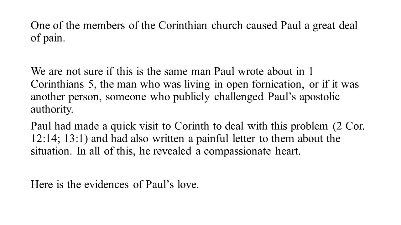 One of the members of the Corinthian church caused Paul a great deal of pain. We are not sure if this is the same man Paul wrote about in 1 Corinthian