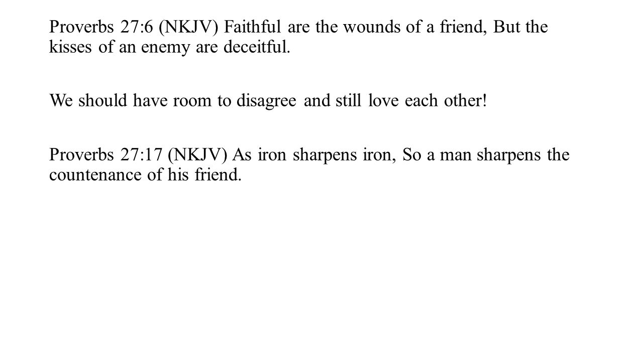 Proverbs 27:6 (NKJV) Faithful are the wounds of a friend, But the kisses of an enemy are deceitful. We should have room to disagree and still love eac