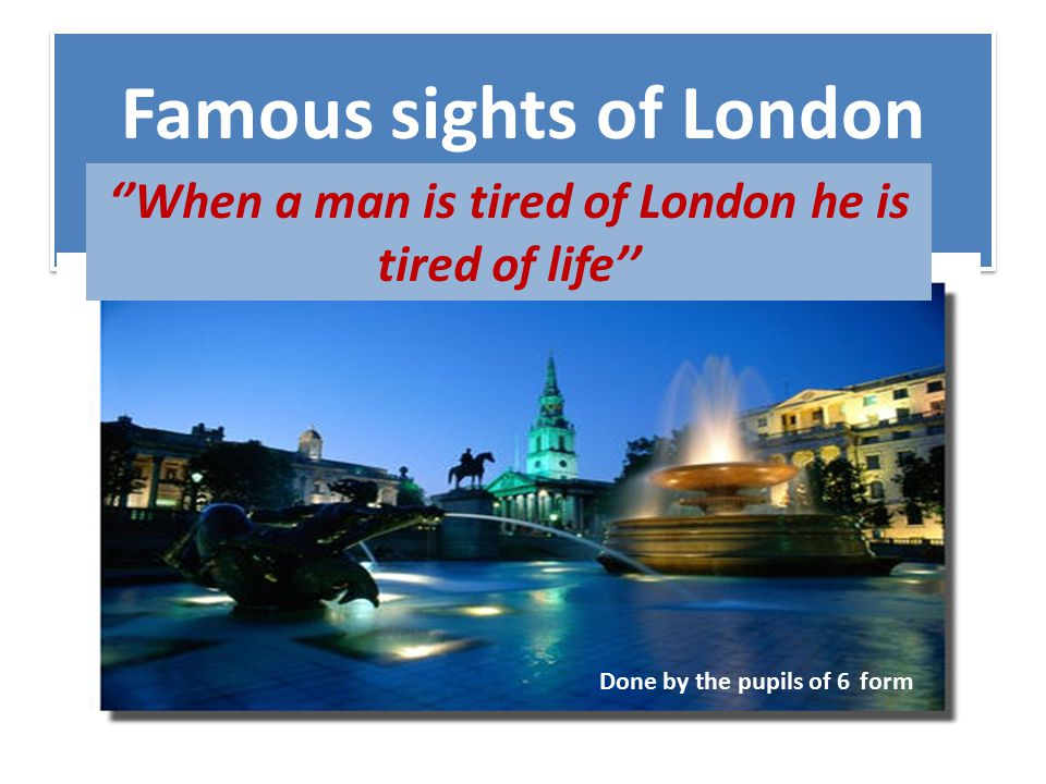 Famous sights of London ''When a man is tired of London he is tired of life'' Done by the pupils of 6 form