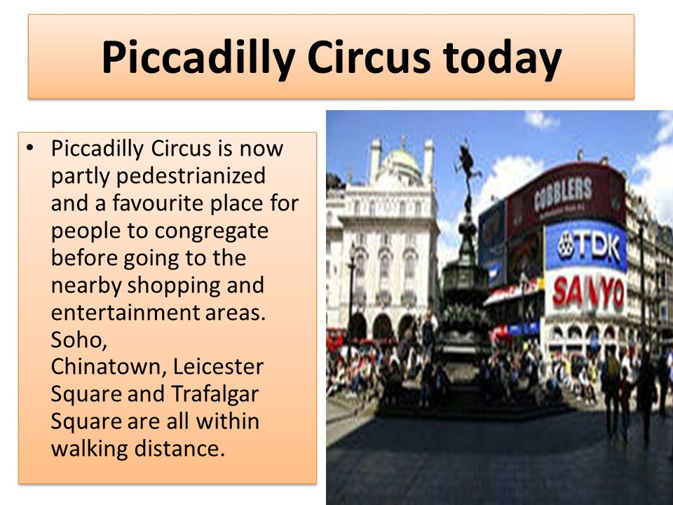 Piccadilly Circus today Piccadilly Circus is now partly pedestrianized and a favourite place for people to congregate before going to the nearby shopping and entertainment areas.