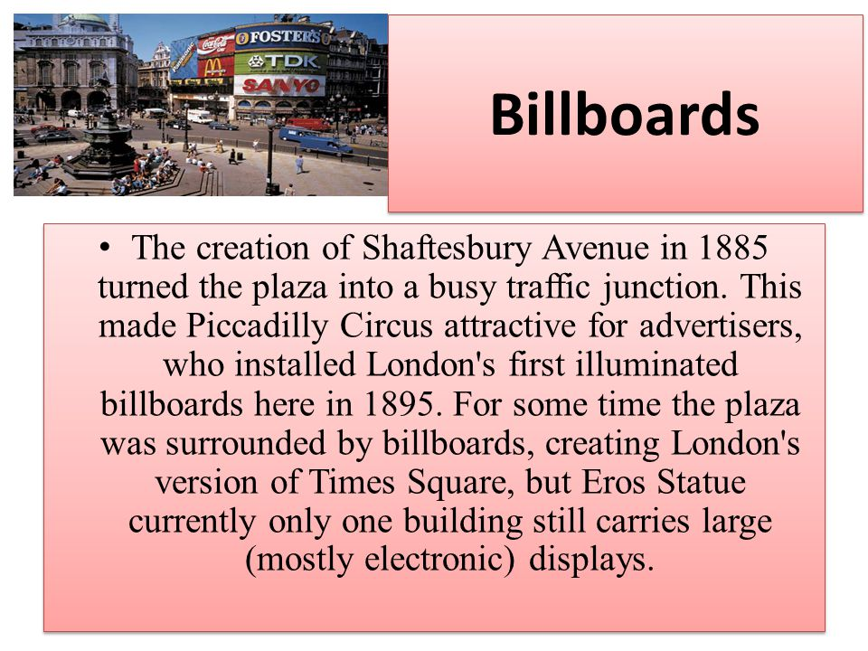 Billboards The creation of Shaftesbury Avenue in 1885 turned the plaza into a busy traffic junction.