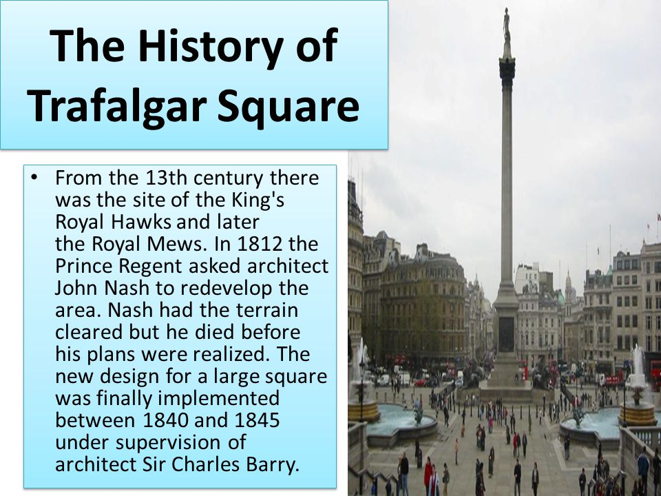 The History of Trafalgar Square From the 13th century there was the site of the King s Royal Hawks and later the Royal Mews.